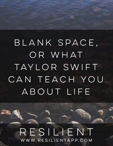 Blank Space, or What Taylor Swift Can Teach You About Life