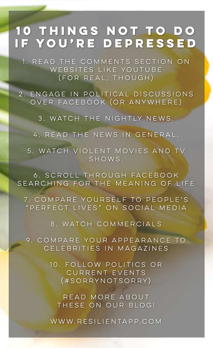 From time to time I sneak in some funny things on Resilient (pug pictures, etc), so today I thought I'd make a tongue-in-cheek list of 10 things not to do if you're depressed. It's kind of sarcastic but it seriously would be good if you didn't do these things. They are things that may or may not make you lose faith in humanity. ;)