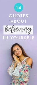When you're following your dreams or doing what you love, you're bound to come up against some obstacles or tough times when you start to doubt yourself. In those times, it's important to surround yourself with inspiration and remember how to believe in yourself. Here are 14 quotes about believing in yourself.