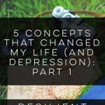 5 Concepts that Changed My Life (and Depression): Part 1