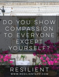 Do you show compassion to everyone except yourself?