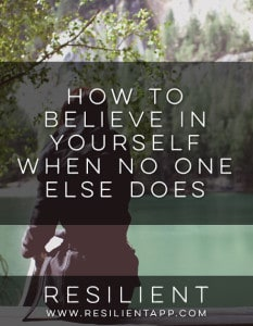 How to Believe in Yourself When No One Else Does