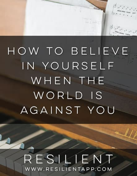 How to Believe in Yourself When the World is Against You