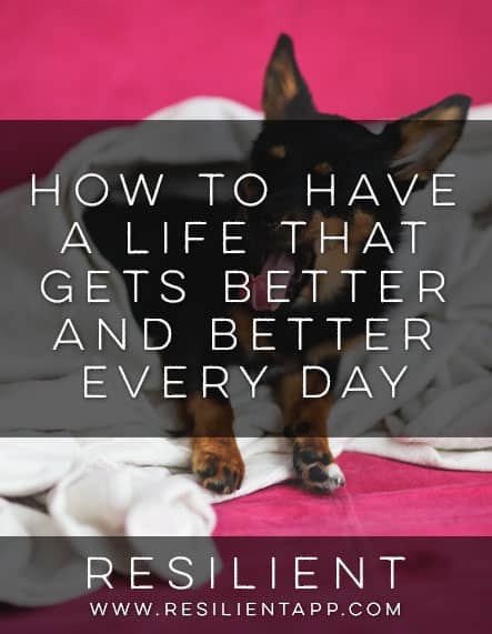 How to Have a Life that Gets Better and Better Every Day
