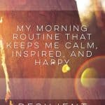 My Morning Routine that Keeps Me Calm, Inspired, and Happy