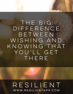 The Big Difference Between Wishing and Knowing That You'll Get There