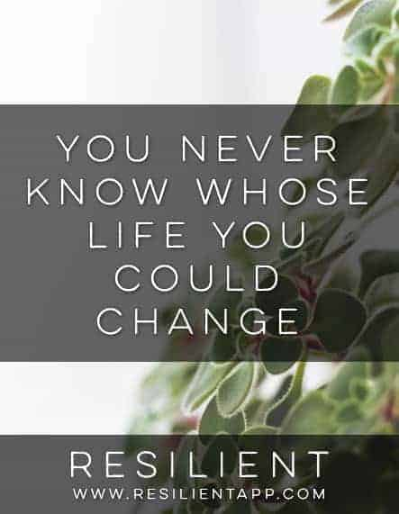 You Never Know Whose Life You Could Change