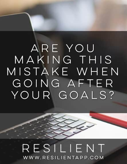 Are You Making this Mistake When Going After Your Goals?