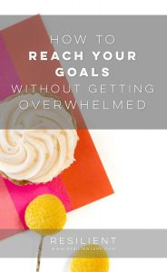 How to Reach Your Goals without Getting Overwhelmed