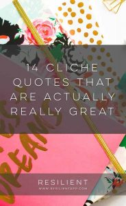 Although you may have heard some of these quotes dozens of times in your life and seen them printed in yearbooks and graduation cards everywhere, there is actually a lot of wisdom in popular cliches. Here are 14 cliche quotes that are actually really great.