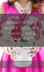 What's the Most Loving Thing You Can Do?