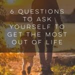 6 Questions to Ask Yourself to Get the Most Out of Life