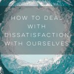 How to Deal with Dissatisfaction with Ourselves