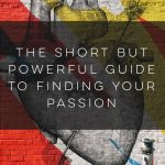 The Short But Powerful Guide to Finding Your Passion