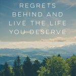 Leave Your Regrets Behind and Live the Life You Deserve