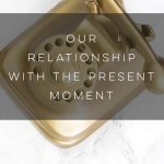 Our Relationship with the Present Moment