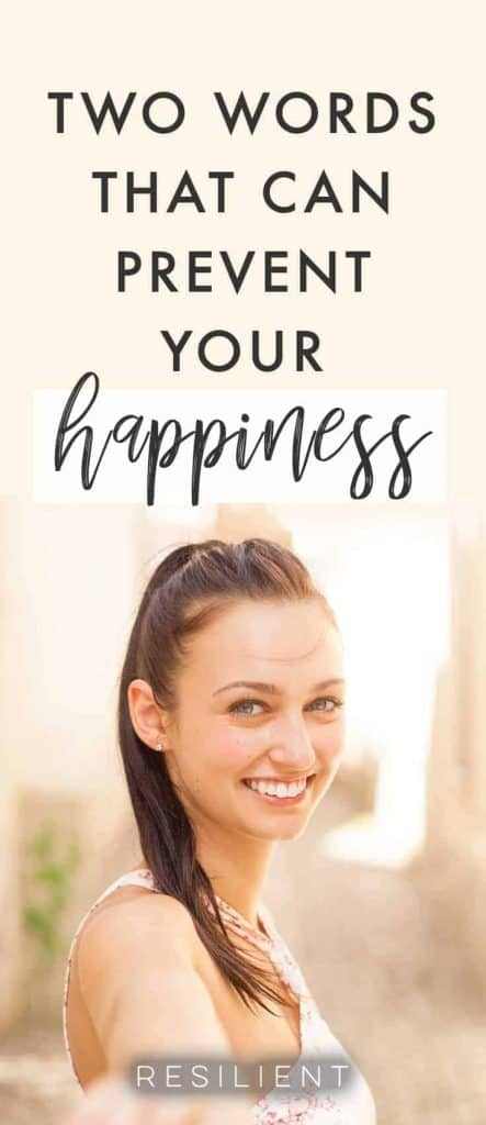 Did you know that your words and self talk can affect how you feel about things and how happy you are? Some words can actually be dangerous if your goal is to be truly happy. Here are two words that can prevent your happiness.