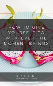 How to Give Yourself to Whatever the Moment Brings