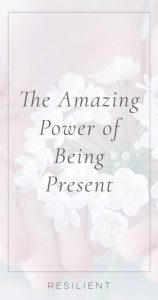 The Amazing Power of Being Present