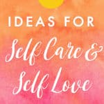 20+ Ideas for Self Care and Self Love