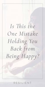 Is This the One Mistake Holding You Back from Being Happy?