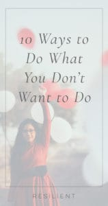 10 Ways to Do What You Don't Want to Do