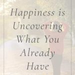 Happiness is Uncovering What You Already Have