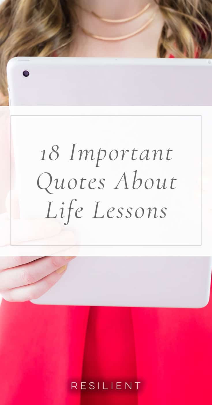 Although with enough time, experience, and mistakes, you'll come to learn your own life lessons, it can be immensely helpful to also learn from other people's experiences so you can perhaps make your journey a little easier or your learning curve a little shorter. Here are 18 important quotes about life lessons.