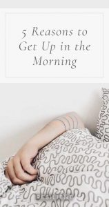 5 Reasons to Get Up in the Morning