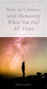 How to Connect with Humanity When You Feel All Alone