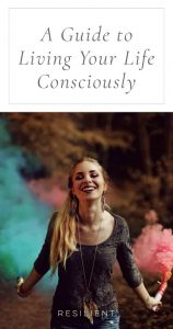 As much as possible, I try to live my life by bringing to my consciousness what is bubbling up from my unconsciousness. I try to clear the fog through which we often drift, to see where I'm going, to make conscious choices instead of automatic ones. Here is a guide to living your life consciously.