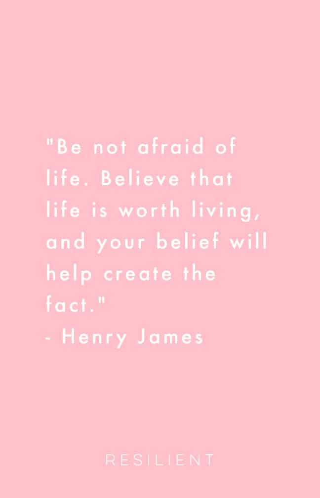 """Be not afraid of life. Believe that life is worth living, and your belief will help create the fact."" - Henry James"