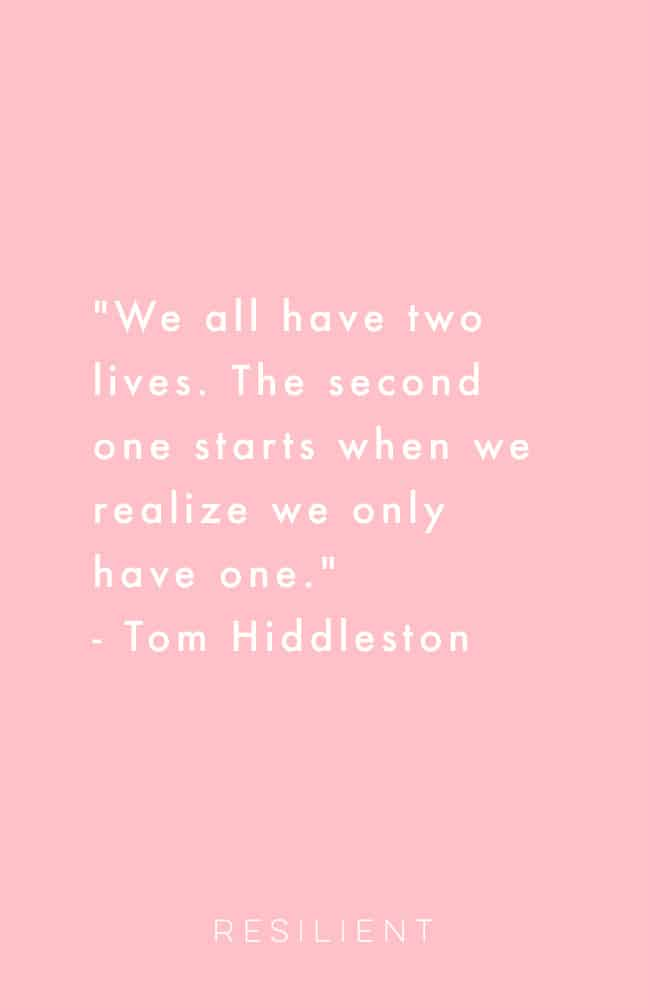 """We all have two lives. The second one starts when we realize we only have one."" - Tom Hiddleston"