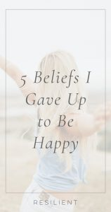 5 Beliefs I Gave Up to Be Happy